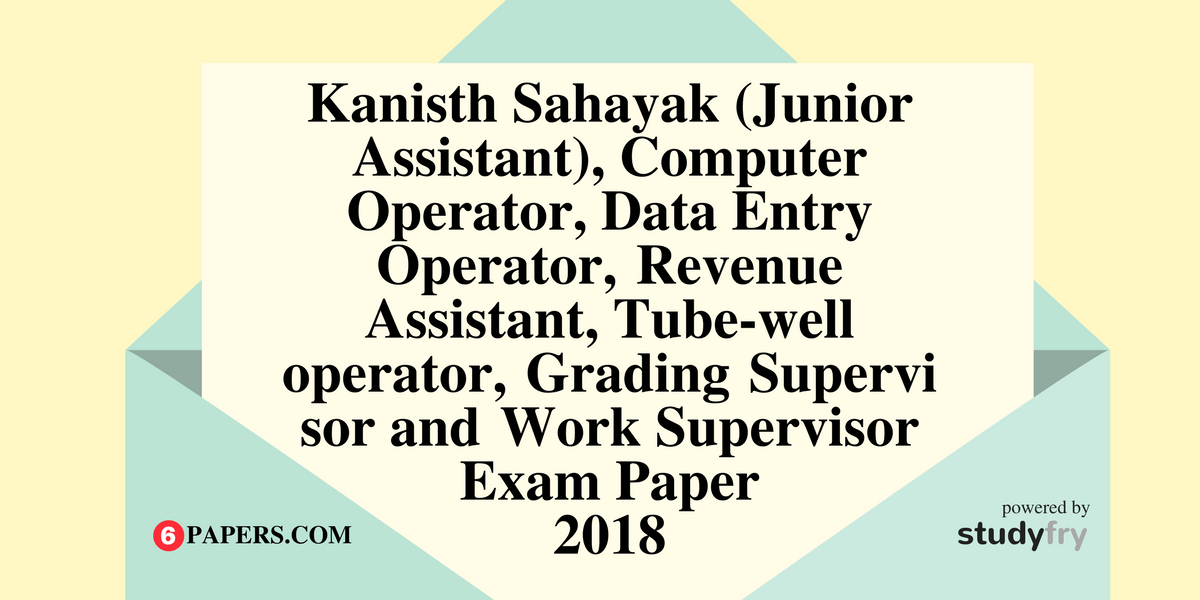 Kanisth Sahayak (Junior Assistant), Computer Operator, Data Entry Operator, Revenue Assistant, Tube-well operator, Grading Supervisor and Work Supervisor exam paper 2018