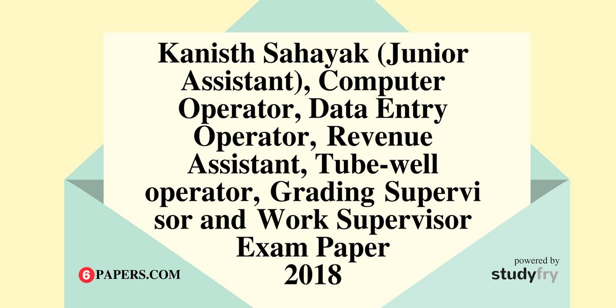 Kanisth Sahayak (Junior Assistant), Computer Operator, Data Entry Operator,Revenue Assistant, Tube-well operator,GradingSupervisor andWork Supervisor exam paper 2018
