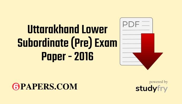 Uttarakhand Lower Subordinate (Pre) Exam Paper - 2016